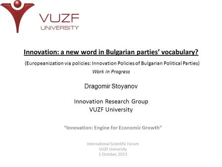 Innovation: a new word in Bulgarian parties' vocabulary? (Europeanization via policies: Innovation Policies of Bulgarian Political Parties) Work in Progress.