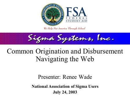 Common Origination and Disbursement Navigating the Web Presenter: Renee Wade National Association of Sigma Users July 24, 2003.