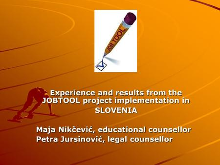 Experience and results from the JOBTOOL project implementation in SLOVENIA Maja Nikčević, educational counsellor Petra Jursinović, legal counsellor.