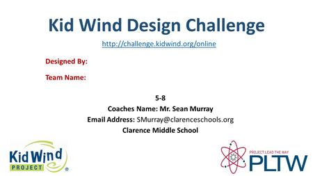 Kid Wind Design Challenge Team Name: Designed By: 5-8 Coaches Name: Mr. Sean Murray  Address: Clarence Middle School