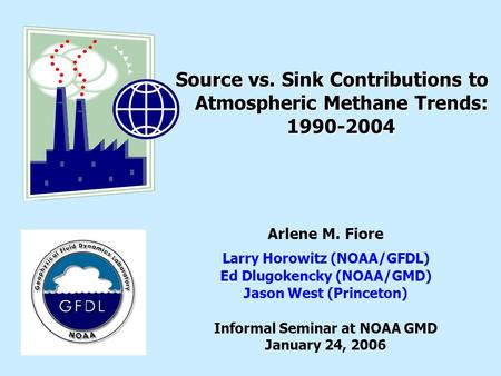 Source vs. Sink Contributions to Atmospheric Methane Trends: 1990-2004 Arlene M. Fiore Larry Horowitz (NOAA/GFDL) Ed Dlugokencky (NOAA/GMD) Jason West.