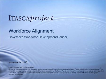 Workforce Alignment Governor's Workforce Development Council November 14, 2013 CONFIDENTIAL AND PROPRIETARY No part of this document may be circulated,