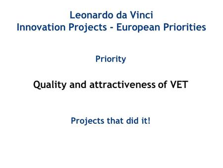 Leonardo da Vinci Innovation Projects - European Priorities Priority Quality and attractiveness of VET Projects that did it!