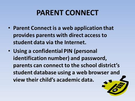 PARENT CONNECT Parent Connect is a web application that provides parents with direct access to student data via the Internet. Using a confidential PIN.