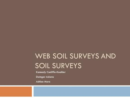WEB SOIL SURVEYS AND SOIL SURVEYS Kennedy Cunliffe-Koehler Dainger Adams Ashlee Marz.
