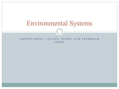CONNECTIONS, CYCLES, FLOWS AND FEEDBACK LOOPS Environmental Systems.
