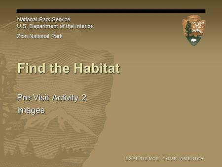E X P E R I E N C E Y O U R A M E R I C A Find the Habitat Pre-Visit Activity 2 Images National Park Service U.S. Department of the Interior Zion National.