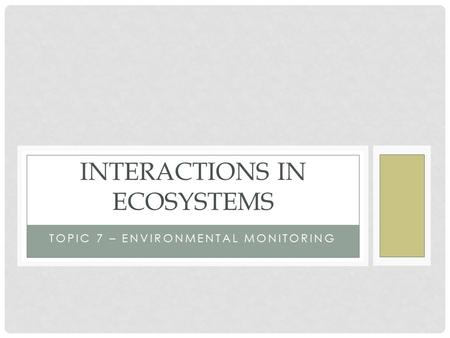 TOPIC 7 – ENVIRONMENTAL MONITORING INTERACTIONS IN ECOSYSTEMS.