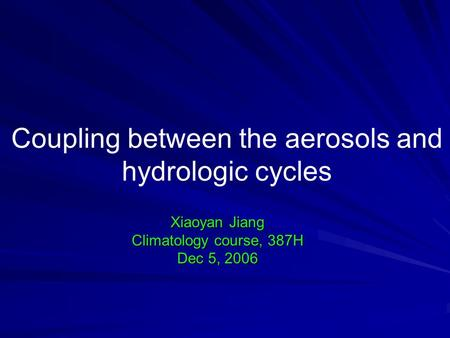 Coupling between the aerosols and hydrologic cycles Xiaoyan Jiang Climatology course, 387H Dec 5, 2006.