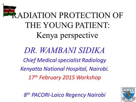RADIATION PROTECTION OF THE YOUNG PATIENT: Kenya perspective DR. WAMBANI SIDIKA Chief Medical specialist Radiology Kenyatta National Hospital, Nairobi.