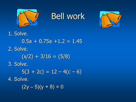 Bell work 1. Solve. 0.5a + 0.75a +1.2 = 1.45 0.5a + 0.75a +1.2 = 1.45 2. Solve. (x/2) + 3/16 = (5/8) 3. Solve. 5(3 + 2c) = 12 – 4(c – 6) 4. Solve. (2y.