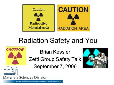 Radiation Safety and You Brian Kessler Zettl Group Safety Talk September 7, 2006.