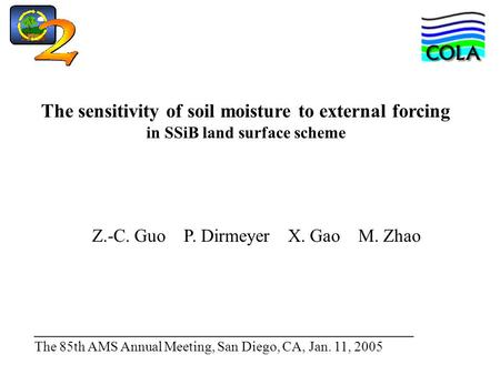 Z.-C. Guo P. Dirmeyer X. Gao M. Zhao __________________________________ The 85th AMS Annual Meeting, San Diego, CA, Jan. 11, 2005 The sensitivity of soil.