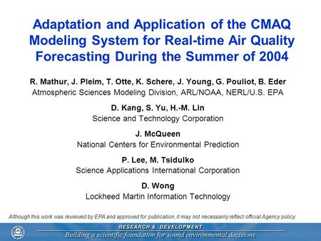 Adaptation and Application of the CMAQ Modeling System for Real-time Air Quality Forecasting During the Summer of 2004 R. Mathur, J. Pleim, T. Otte, K.