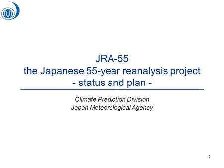 1 JRA-55 the Japanese 55-year reanalysis project - status and plan - Climate Prediction Division Japan Meteorological Agency.