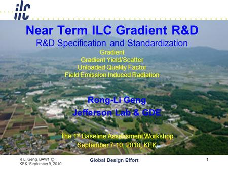 R.L. Geng, KEK September 9, 2010 Global Design Effort 1 Near Term ILC Gradient R&D R&D Specification and Standardization Gradient Gradient Yield/Scatter.