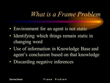 Devina DesaiF r a m e P r o b l e m What is a Frame Problem Environment for an agent is not static Identifying which things remain static in changing word.