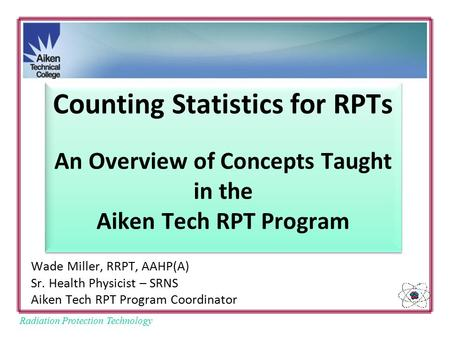 Radiation Protection Technology Counting Statistics for RPTs An Overview of Concepts Taught in the Aiken Tech RPT Program Wade Miller, RRPT, AAHP(A) Sr.