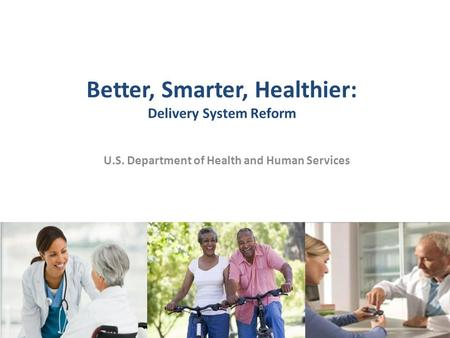 Better, Smarter, Healthier: Delivery System Reform U.S. Department of Health and Human Services 1.