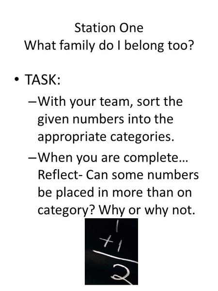 Station One What family do I belong too? TASK: – With your team, sort the given numbers into the appropriate categories. – When you are complete… Reflect-