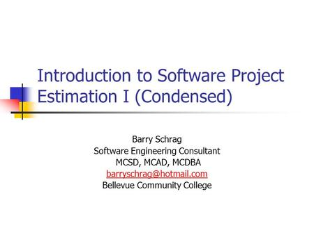 Introduction to Software Project Estimation I (Condensed) Barry Schrag Software Engineering Consultant MCSD, MCAD, MCDBA Bellevue.