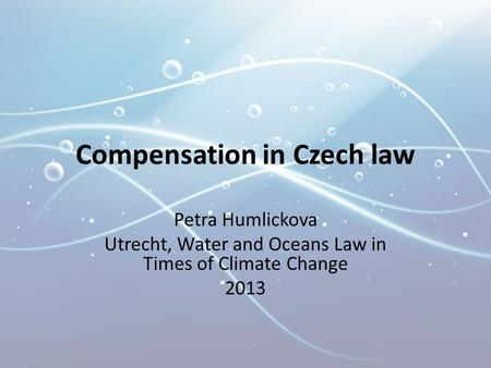 Compensation in Czech law Petra Humlickova Utrecht, Water and Oceans Law in Times of Climate Change 2013.