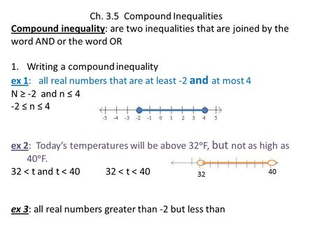Ch. 3.5 Compound Inequalities Compound inequality: are two inequalities that are joined by the word AND or the word OR 1.Writing a compound inequality.