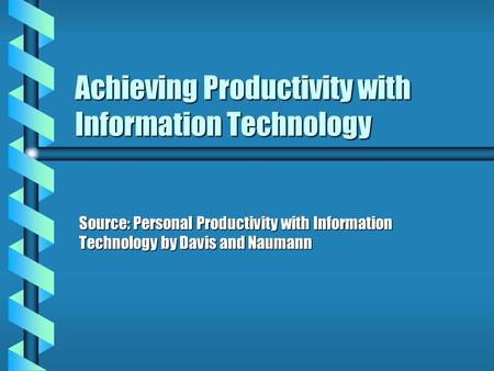 Achieving Productivity with Information Technology Source: Personal Productivity with Information Technology by Davis and Naumann.