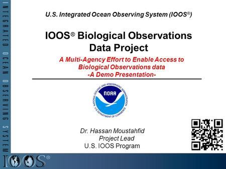 U.S. Integrated Ocean Observing System (IOOS ® ) IOOS ® Biological Observations Data Project A Multi-Agency Effort to Enable Access to Biological Observations.