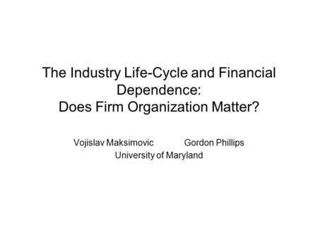The Industry Life-Cycle and Financial Dependence: Does Firm Organization Matter? Vojislav Maksimovic Gordon Phillips University of Maryland.