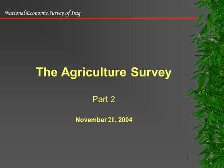 National Economic Survey of Iraq 1 The Agriculture Survey Part 2 November 21, 2004.