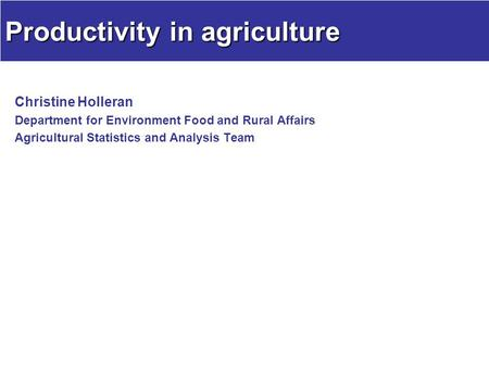 Productivity in agriculture Christine Holleran Department for Environment Food and Rural Affairs Agricultural Statistics and Analysis Team.