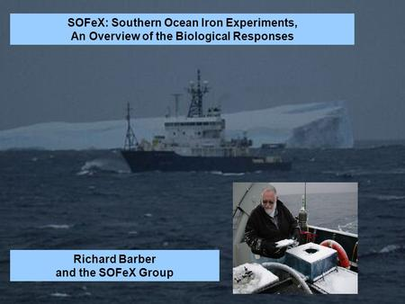 The biological response to in situ Southern Ocean iron fertilization. Richard T. Barber and SOFeX Team SOFeX: Southern Ocean Iron Experiments, An Overview.