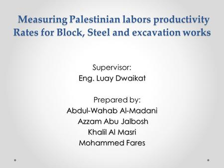 Measuring Palestinian labors productivity Rates for Block, Steel and excavation works Measuring Palestinian labors productivity Rates for Block, Steel.