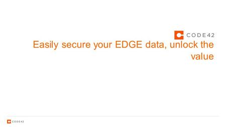 Easily secure your EDGE data, unlock the value. 2 Your data is on the edge.
