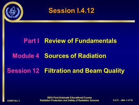 4/2003 Rev 2 I.4.12 – slide 1 of 10 Session I.4.12 Part I Review of Fundamentals Module 4Sources of Radiation Session 12Filtration and Beam Quality IAEA.