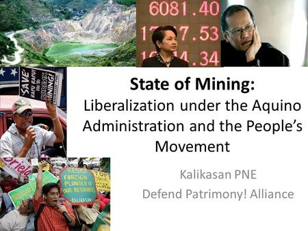 State of Mining: Liberalization under the Aquino Administration and the People's Movement Kalikasan PNE Defend Patrimony! Alliance.