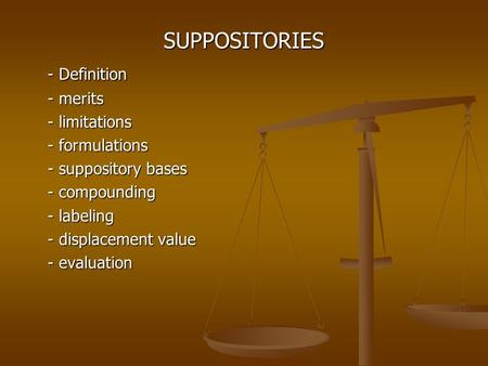 SUPPOSITORIES - Definition - merits - limitations - formulations - suppository bases - compounding - labeling - displacement value - evaluation.