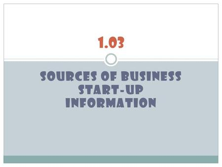 SOURCES OF BUSINESS START-UP INFORMATION 1.03. obtaining start-up information Obtaining start-up information will help develop a road map/blueprint for.