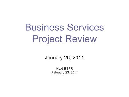 Business Services Project Review January 26, 2011 Next BSPR February 23, 2011.