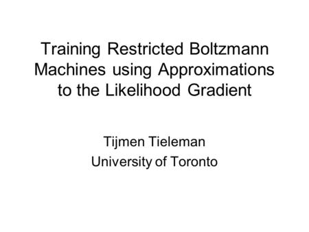 Training Restricted Boltzmann Machines using Approximations to the Likelihood Gradient Tijmen Tieleman University of Toronto.