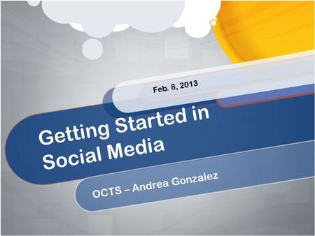 Getting Started in Social Media OCTS – Andrea Gonzalez Feb. 8, 2013.