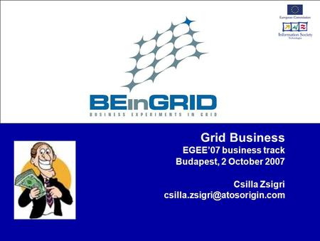 Grid Business EGEE'07 business track Budapest, 2 October 2007 Csilla Zsigri
