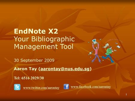 1 EndNote X2 Your Bibliographic Management Tool 30 September 2009 Aaron Tay Tel: 6516 2029/30
