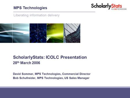 ScholarlyStats: ICOLC Presentation 28 th March 2006 David Sommer, MPS Technologies, Commercial Director Bob Schufreider, MPS Technologies, US Sales Manager.