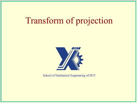 Transform of projection School of Mechanical Engineering of DUT.