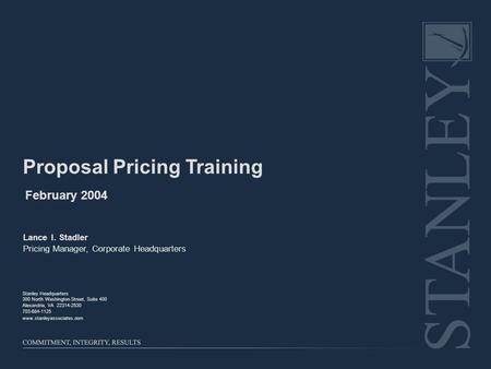 Proposal Pricing Training February 2004 Lance I. Stadler Pricing Manager, Corporate Headquarters Stanley Headquarters 300 North Washington Street, Suite.