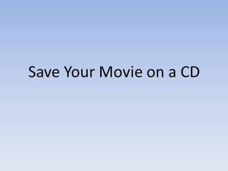 Save Your Movie on a CD. After creating a movie in Windows Movie Maker, you can share it with your family and friends in a variety of formats. One of.