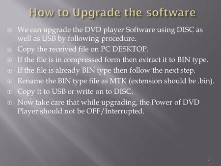  We can upgrade the DVD player Software using DISC as well as USB by following procedure.  Copy the received file on PC DESKTOP.  If the file is in.