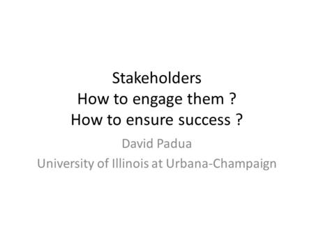 Stakeholders How to engage them ? How to ensure success ? David Padua University of Illinois at Urbana-Champaign.